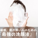 『超敏感肌、肌が弱い』を改善できる最強の「洗顔方法」はこれ!