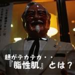 顔がテカテカヽ(`Д´)ノ! 『脂性肌(オイリースキン)』になってしまう原因は?