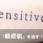 『敏感肌』を治す方法まとめ。