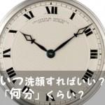 朝と夜? 何分? あんま気にしない『洗顔にかける時間』と『時間帯』。。。